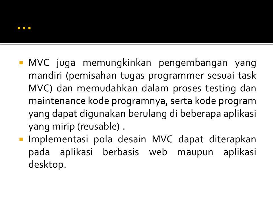  MVC juga memungkinkan pengembangan yang mandiri (pemisahan tugas programmer sesuai task MVC) dan memudahkan dalam proses testing dan maintenance kode programnya, serta kode program yang dapat digunakan berulang di beberapa aplikasi yang mirip (reusable).