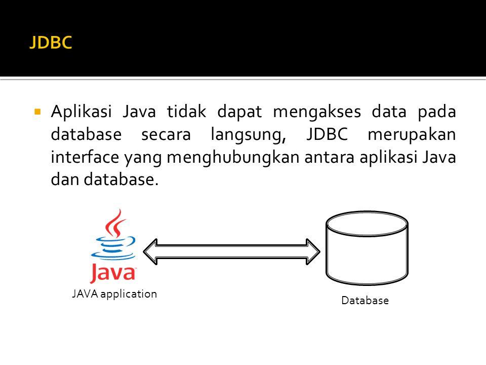  Aplikasi Java tidak dapat mengakses data pada database secara langsung, JDBC merupakan interface yang menghubungkan antara aplikasi Java dan database.