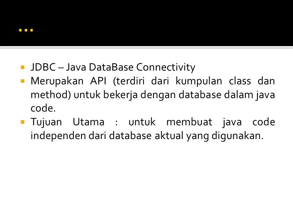  JDBC – Java DataBase Connectivity  Merupakan API (terdiri dari kumpulan class dan method) untuk bekerja dengan database dalam java code.