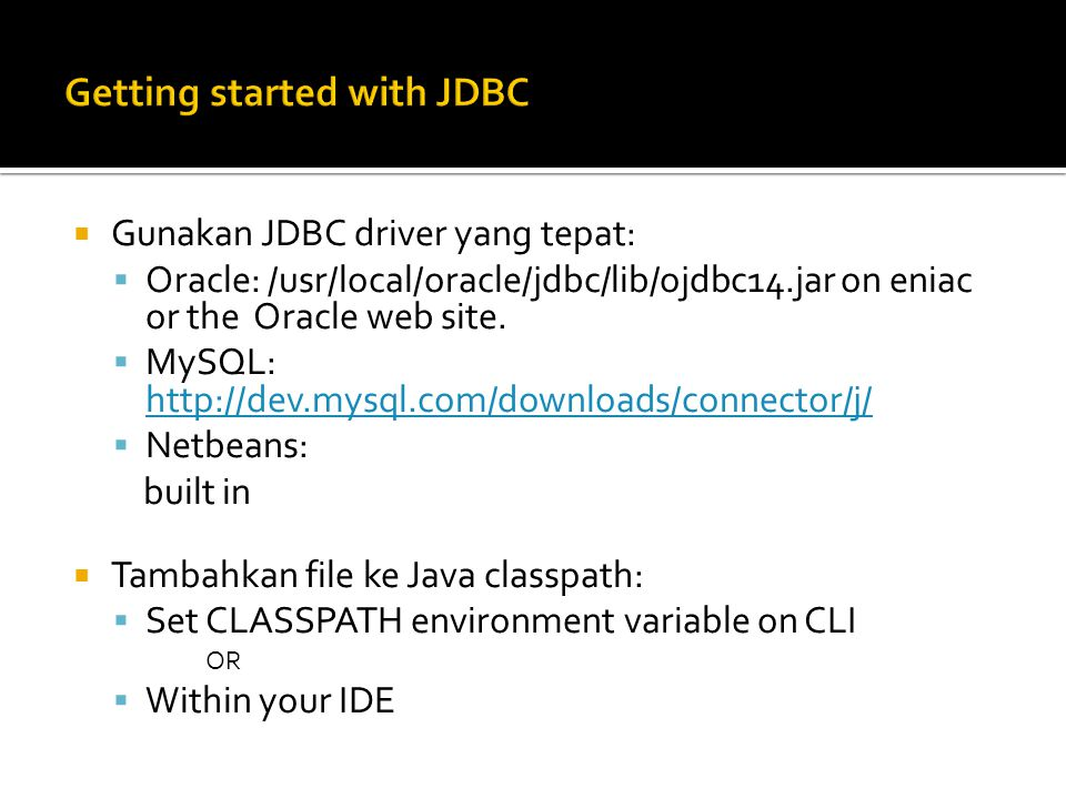  Gunakan JDBC driver yang tepat:  Oracle: /usr/local/oracle/jdbc/lib/ojdbc14.jar on eniac or the Oracle web site.  MySQL: http://dev.mysql.com/down