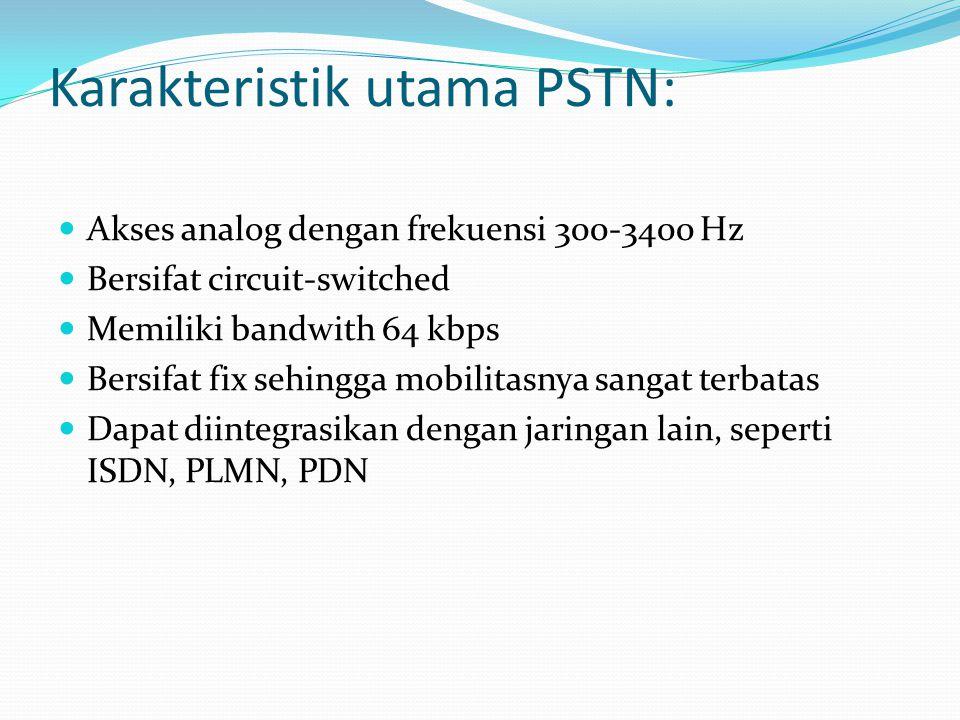 Karakteristik utama PSTN: Akses analog dengan frekuensi 300-3400 Hz Bersifat circuit-switched Memiliki bandwith 64 kbps Bersifat fix sehingga mobilita