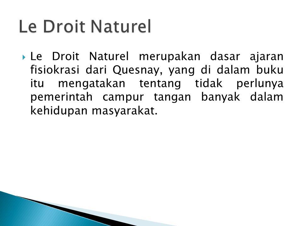 Le Droit Naturel merupakan dasar ajaran fisiokrasi dari Quesnay, yang di dalam buku itu mengatakan tentang tidak perlunya pemerintah campur tangan banyak dalam kehidupan masyarakat.