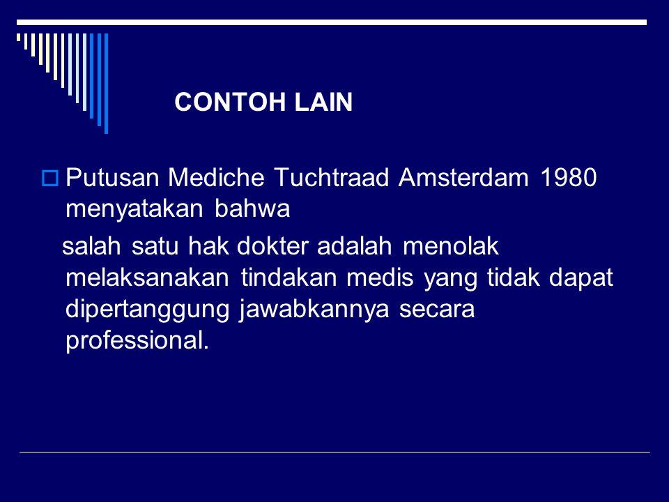 CONTOH LAIN  Putusan Mediche Tuchtraad Amsterdam 1980 menyatakan bahwa salah satu hak dokter adalah menolak melaksanakan tindakan medis yang tidak da
