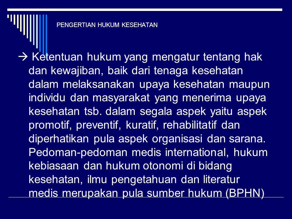 PENGERTIAN HUKUM KESEHATAN  Ketentuan hukum yang mengatur tentang hak dan kewajiban, baik dari tenaga kesehatan dalam melaksanakan upaya kesehatan ma