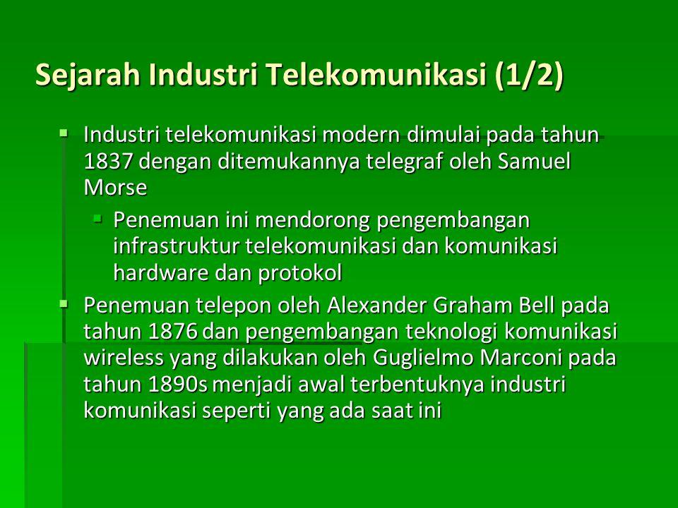 Sejarah Industri Telekomunikasi (1/2)  Industri telekomunikasi modern dimulai pada tahun 1837 dengan ditemukannya telegraf oleh Samuel Morse  Penemuan ini mendorong pengembangan infrastruktur telekomunikasi dan komunikasi hardware dan protokol  Penemuan telepon oleh Alexander Graham Bell pada tahun 1876 dan pengembangan teknologi komunikasi wireless yang dilakukan oleh Guglielmo Marconi pada tahun 1890s menjadi awal terbentuknya industri komunikasi seperti yang ada saat ini