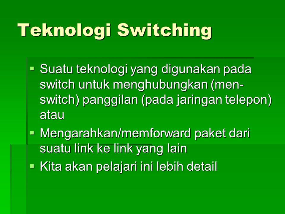 Teknologi Switching  Suatu teknologi yang digunakan pada switch untuk menghubungkan (men- switch) panggilan (pada jaringan telepon) atau  Mengarahkan/memforward paket dari suatu link ke link yang lain  Kita akan pelajari ini lebih detail