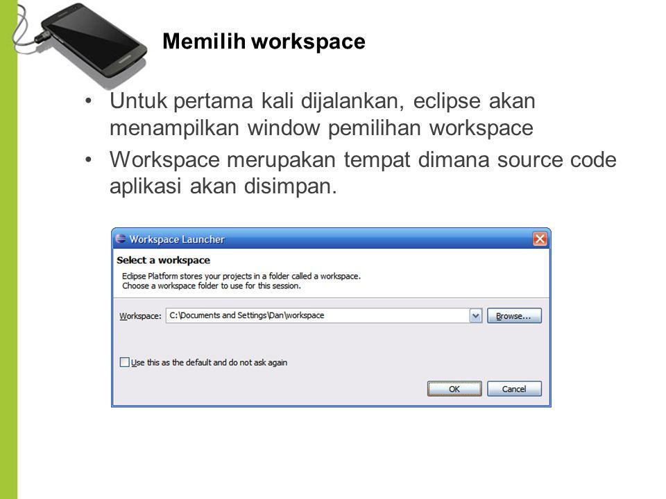 Memilih workspace Untuk pertama kali dijalankan, eclipse akan menampilkan window pemilihan workspace Workspace merupakan tempat dimana source code apl