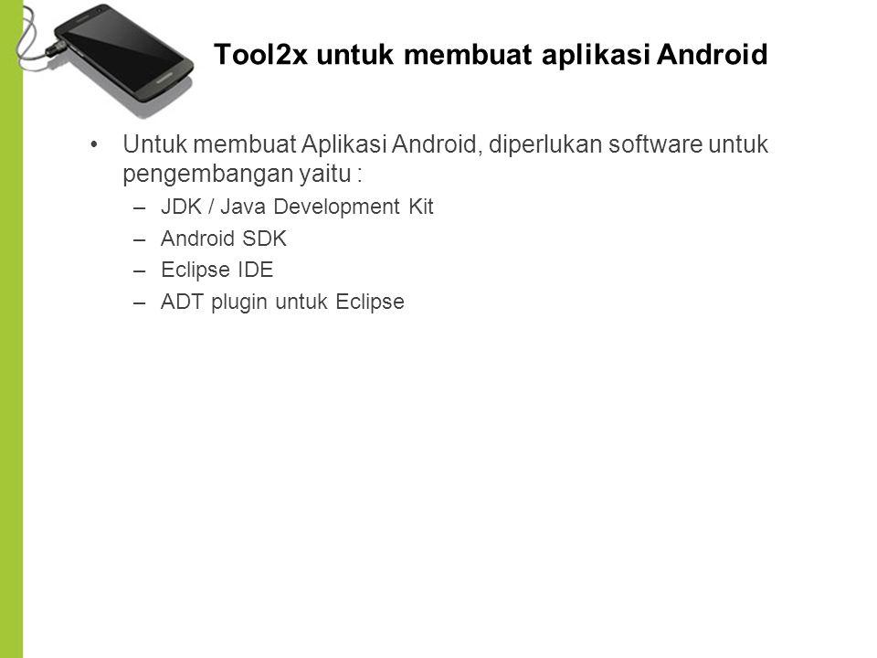 Tool2x untuk membuat aplikasi Android Untuk membuat Aplikasi Android, diperlukan software untuk pengembangan yaitu : –JDK / Java Development Kit –Andr