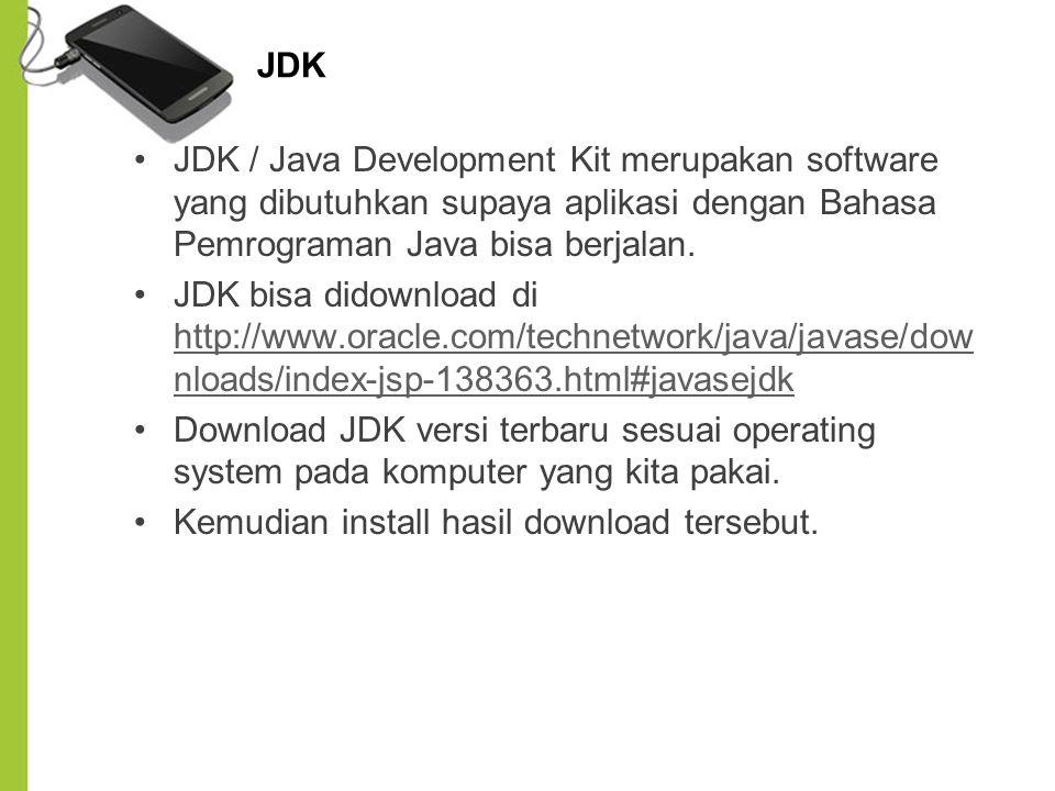 JDK JDK / Java Development Kit merupakan software yang dibutuhkan supaya aplikasi dengan Bahasa Pemrograman Java bisa berjalan. JDK bisa didownload di