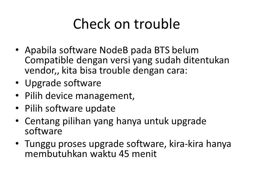Check on trouble Apabila software NodeB pada BTS belum Compatible dengan versi yang sudah ditentukan vendor,, kita bisa trouble dengan cara: Upgrade s
