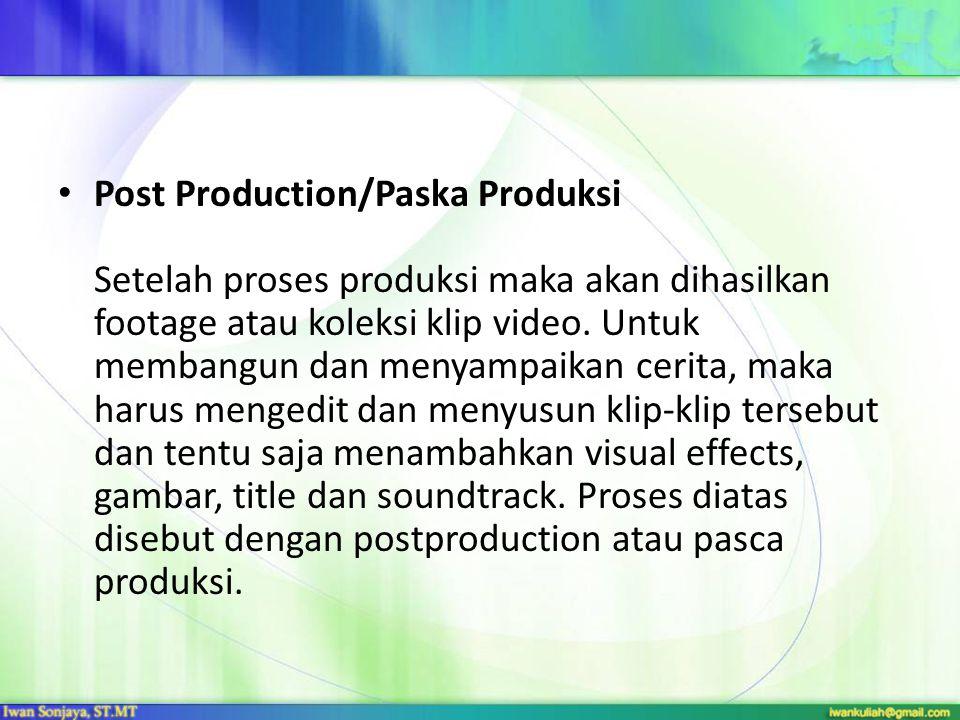 Post Production/Paska Produksi Setelah proses produksi maka akan dihasilkan footage atau koleksi klip video. Untuk membangun dan menyampaikan cerita,