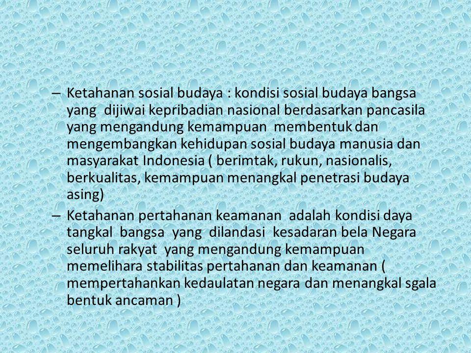 – Ketahanan sosial budaya : kondisi sosial budaya bangsa yang dijiwai kepribadian nasional berdasarkan pancasila yang mengandung kemampuan membentuk d