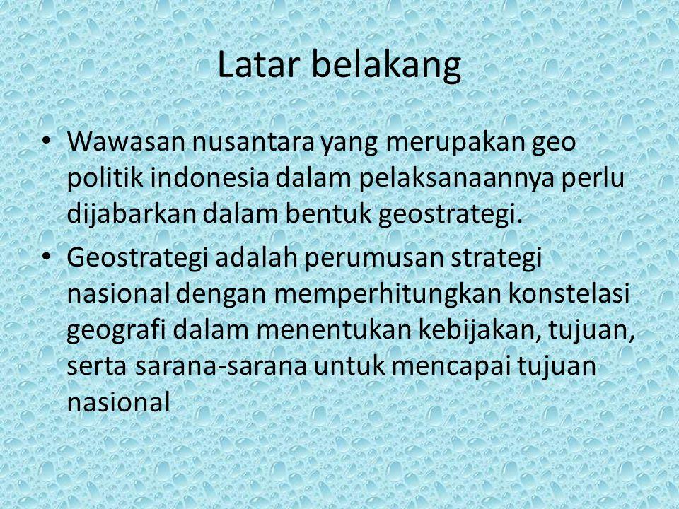 Latar belakang Wawasan nusantara yang merupakan geo politik indonesia dalam pelaksanaannya perlu dijabarkan dalam bentuk geostrategi. Geostrategi adal