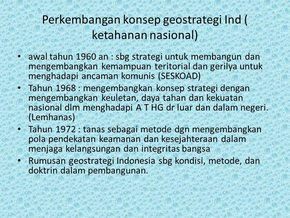 Perkembangan konsep geostrategi Ind ( ketahanan nasional) awal tahun 1960 an : sbg strategi untuk membangun dan mengembangkan kemampuan teritorial dan