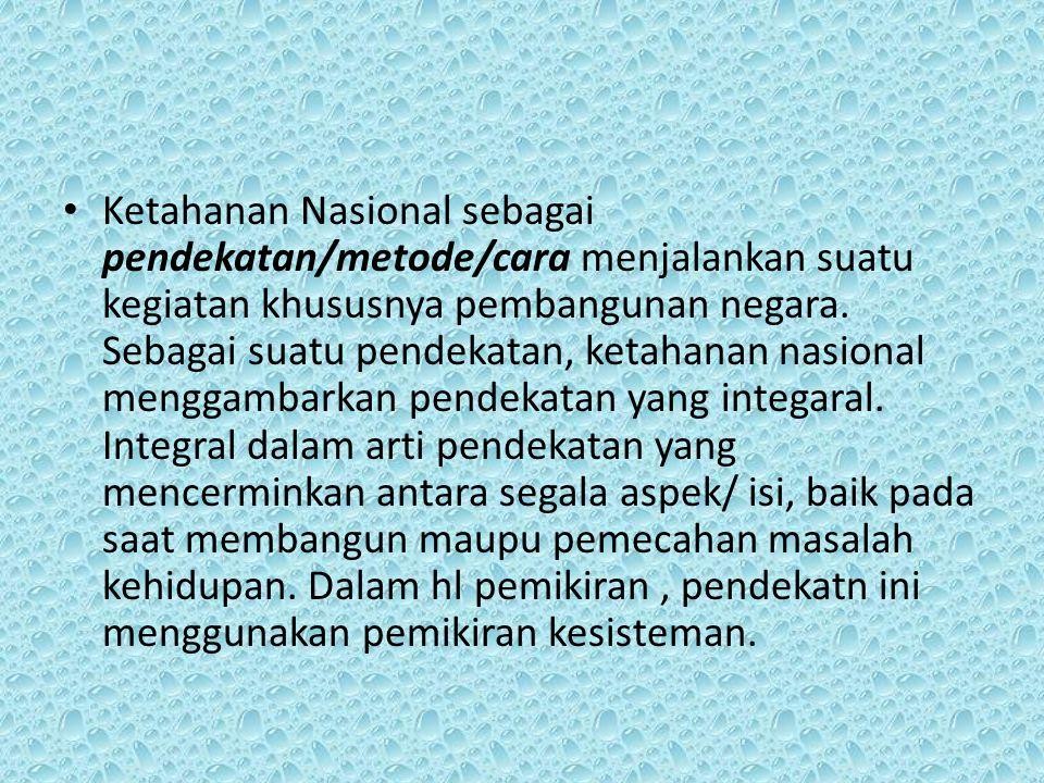 Ketahanan Nasional sebagai pendekatan/metode/cara menjalankan suatu kegiatan khususnya pembangunan negara. Sebagai suatu pendekatan, ketahanan nasiona