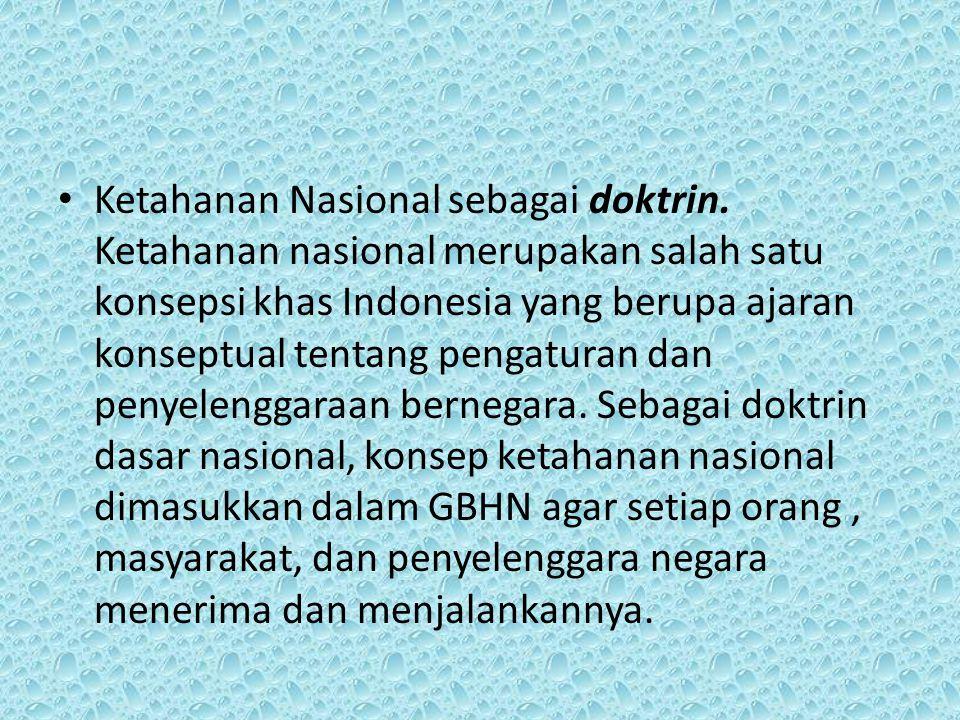 Ketahanan Nasional sebagai doktrin. Ketahanan nasional merupakan salah satu konsepsi khas Indonesia yang berupa ajaran konseptual tentang pengaturan d