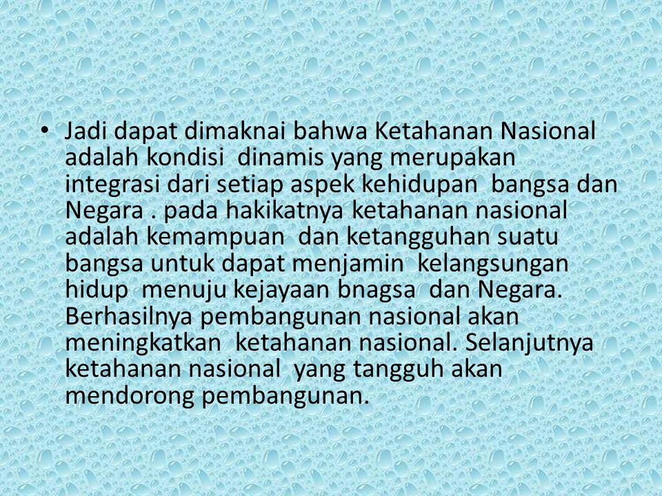 Jadi dapat dimaknai bahwa Ketahanan Nasional adalah kondisi dinamis yang merupakan integrasi dari setiap aspek kehidupan bangsa dan Negara. pada hakik