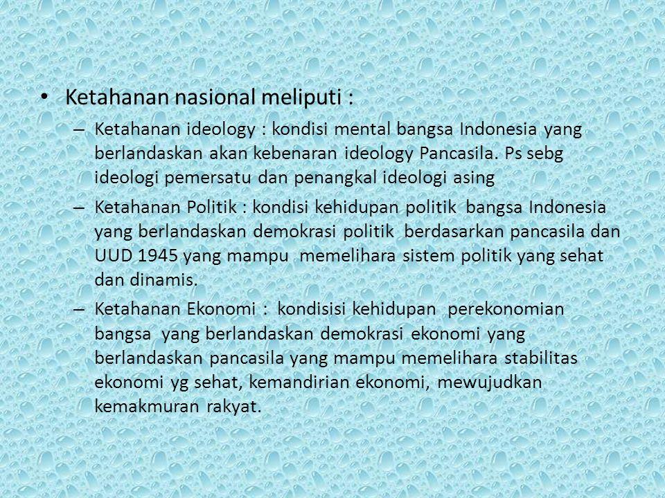 Ketahanan nasional meliputi : – Ketahanan ideology : kondisi mental bangsa Indonesia yang berlandaskan akan kebenaran ideology Pancasila. Ps sebg ideo