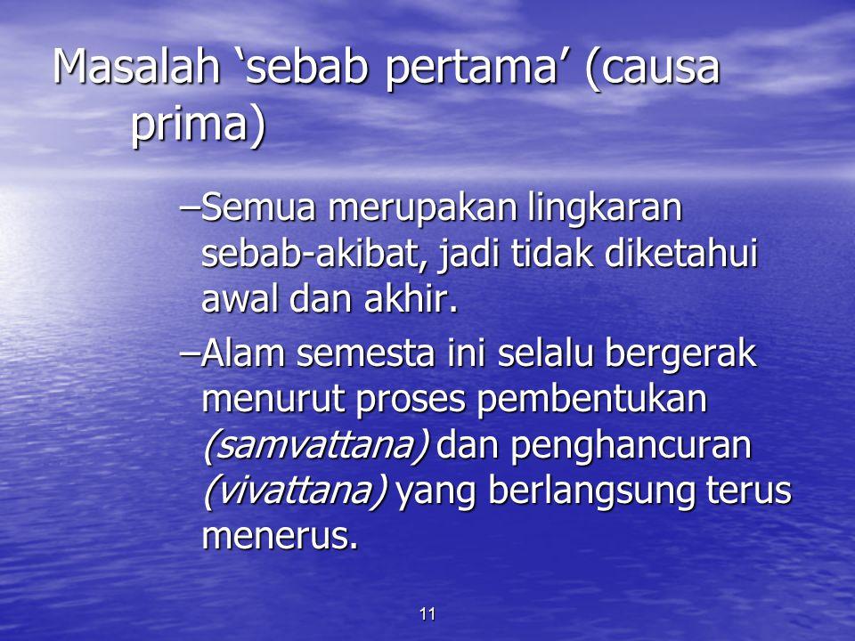 11 Masalah 'sebab pertama' (causa prima) –Semua merupakan lingkaran sebab-akibat, jadi tidak diketahui awal dan akhir. –Alam semesta ini selalu berger