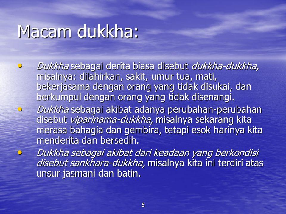 5 Macam dukkha: Dukkha sebagai derita biasa disebut dukkha-dukkha, misalnya: dilahirkan, sakit, umur tua, mati, bekerjasama dengan orang yang tidak di