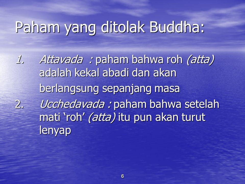 6 Paham yang ditolak Buddha: 1. Attavada: paham bahwa roh (atta) adalah kekal abadi dan akan berlangsung sepanjang masa 2. Ucchedavada : paham bahwa s