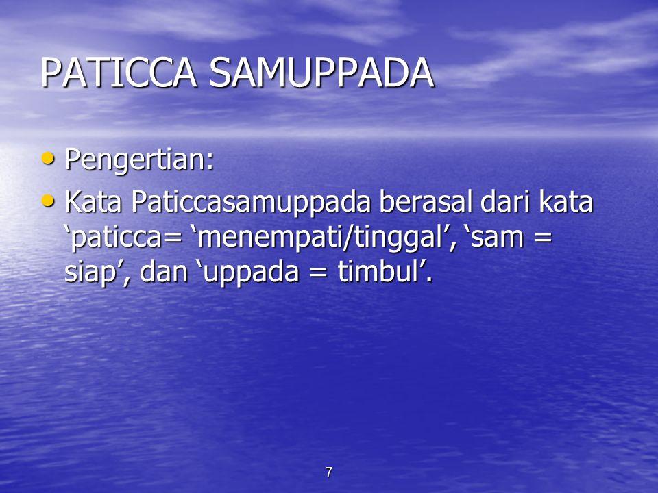 7 PATICCA SAMUPPADA Pengertian: Pengertian: Kata Paticcasamuppada berasal dari kata 'paticca= 'menempati/tinggal', 'sam = siap', dan 'uppada = timbul'