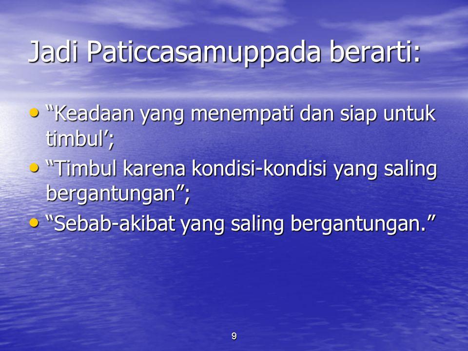 """9 Jadi Paticcasamuppada berarti: """"Keadaan yang menempati dan siap untuk timbul'; """"Keadaan yang menempati dan siap untuk timbul'; """"Timbul karena kondis"""