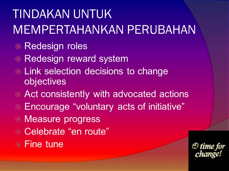 TINDAKAN UNTUK MEMPERTAHANKAN PERUBAHAN  Redesign roles  Redesign reward system  Link selection decisions to change objectives  Act consistently w