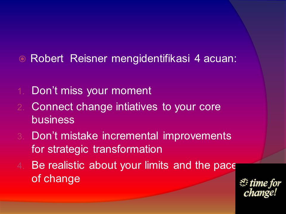  Robert Reisner mengidentifikasi 4 acuan: 1. Don't miss your moment 2. Connect change intiatives to your core business 3. Don't mistake incremental i