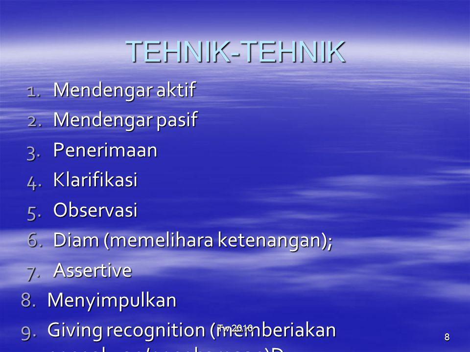 TEHNIK-TEHNIK 1.Mendengar aktif 2.Mendengar pasif 3.Penerimaan 4.Klarifikasi 5.Observasi 6.Diam (memelihara ketenangan); 7.Assertive 8.Menyimpulkan 9.Giving recognition (memberiakan pengakuan/penghargaan)D 10.Offering Sel (menawarakan diri); Tw 2010 8