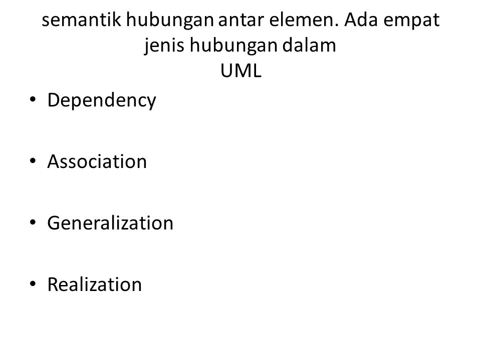 semantik hubungan antar elemen. Ada empat jenis hubungan dalam UML Dependency Association Generalization Realization
