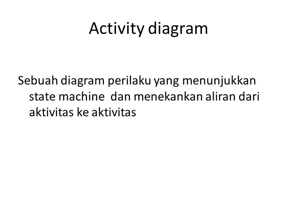 Activity diagram Sebuah diagram perilaku yang menunjukkan state machine dan menekankan aliran dari aktivitas ke aktivitas