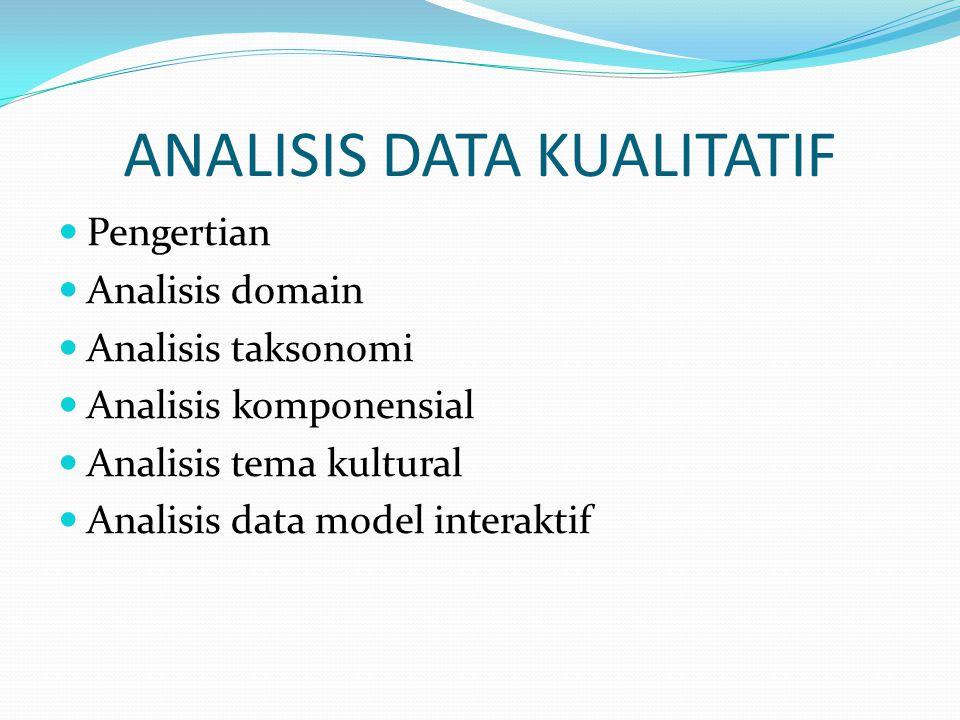 ANALISIS DATA KUALITATIF Pengertian Analisis domain Analisis taksonomi Analisis komponensial Analisis tema kultural Analisis data model interaktif