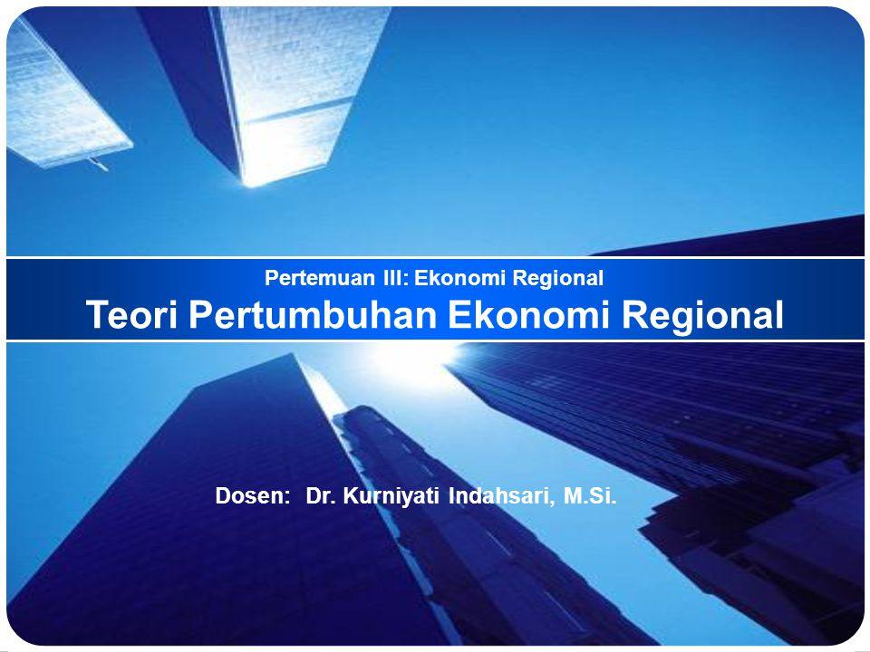 Pertemuan III: Ekonomi Regional Teori Pertumbuhan Ekonomi Regional Dosen: Dr.