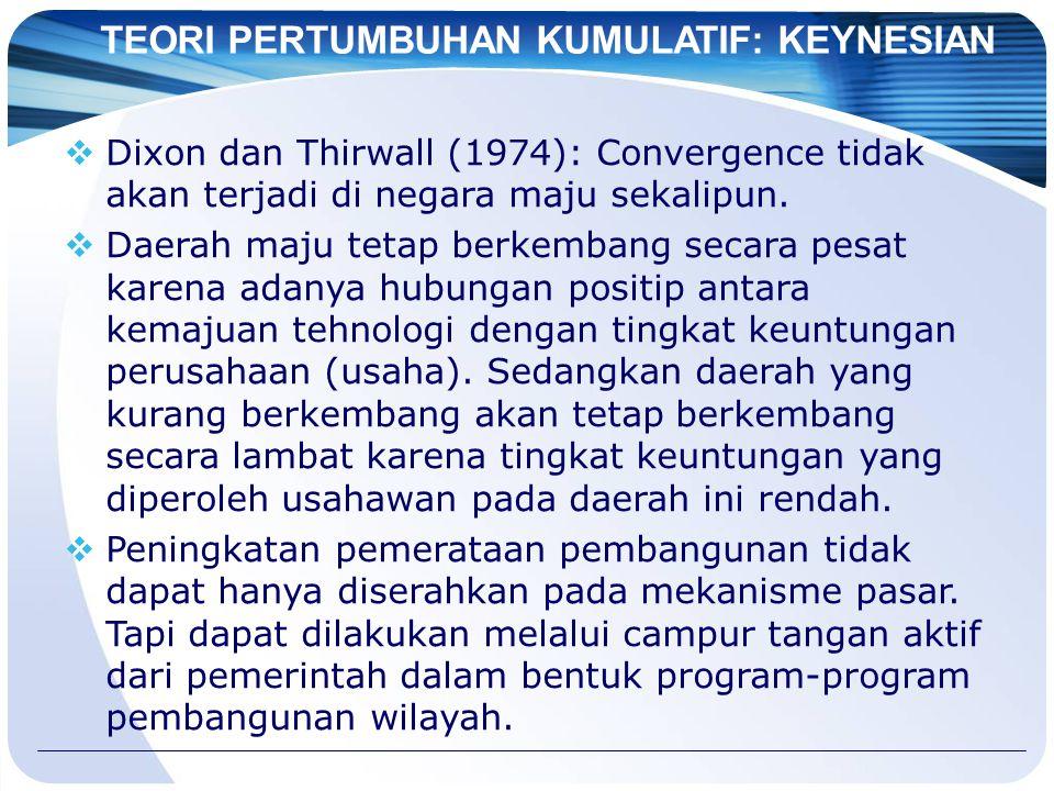 TEORI PERTUMBUHAN KUMULATIF: KEYNESIAN  Dixon dan Thirwall (1974): Convergence tidak akan terjadi di negara maju sekalipun.