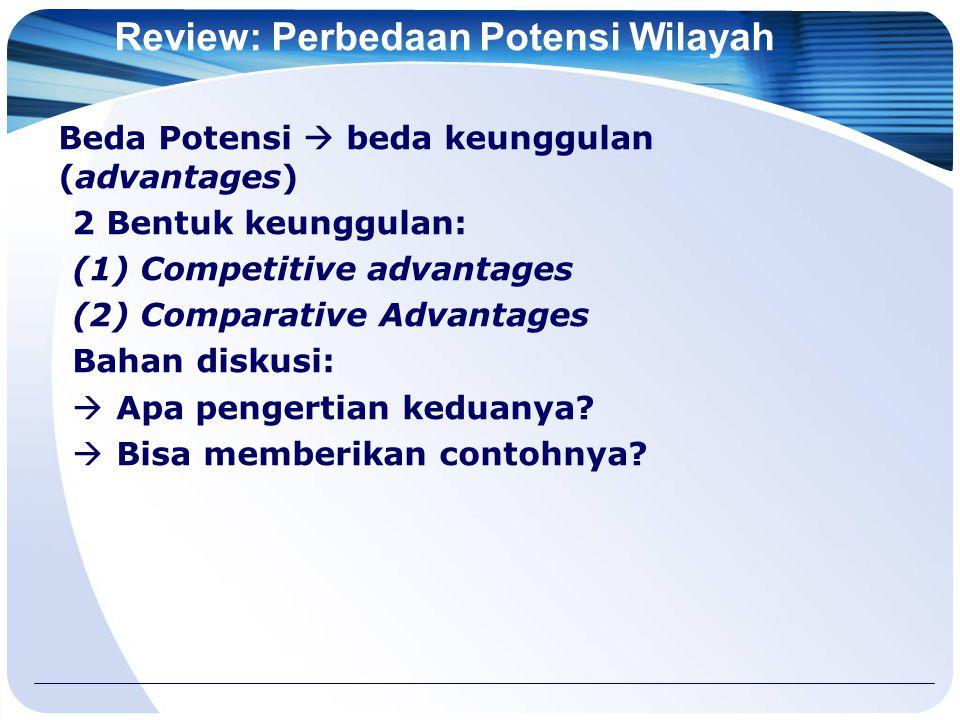 Review: Perbedaan Potensi Wilayah Beda Potensi  beda keunggulan (advantages) 2 Bentuk keunggulan: (1) Competitive advantages (2) Comparative Advantages Bahan diskusi:  Apa pengertian keduanya.