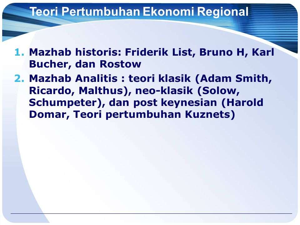 Teori Pertumbuhan Ekonomi Regional 1.Mazhab historis: Friderik List, Bruno H, Karl Bucher, dan Rostow 2.Mazhab Analitis : teori klasik (Adam Smith, Ricardo, Malthus), neo-klasik (Solow, Schumpeter), dan post keynesian (Harold Domar, Teori pertumbuhan Kuznets)