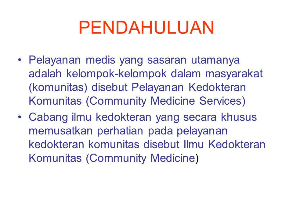 PENDAHULUAN Pelayanan medis yang sasaran utamanya adalah kelompok-kelompok dalam masyarakat (komunitas) disebut Pelayanan Kedokteran Komunitas (Community Medicine Services) Cabang ilmu kedokteran yang secara khusus memusatkan perhatian pada pelayanan kedokteran komunitas disebut Ilmu Kedokteran Komunitas (Community Medicine)