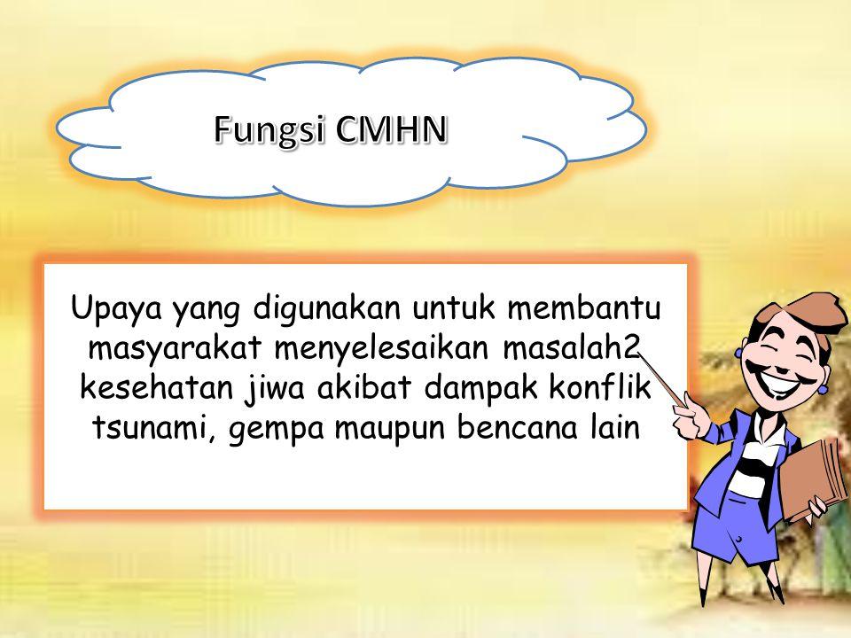 CMHN merupakan salah satu strategi berupa program peningkatan pengetahuan danketerampilan yang diberikan kepada petugas kesehatan melalui pelatihan dalam rangka upaya membantu masyarakat menyelesaikan masalah kesehatan jiwa akibat dampak tsunami, gempa maupun bencana lainnya.