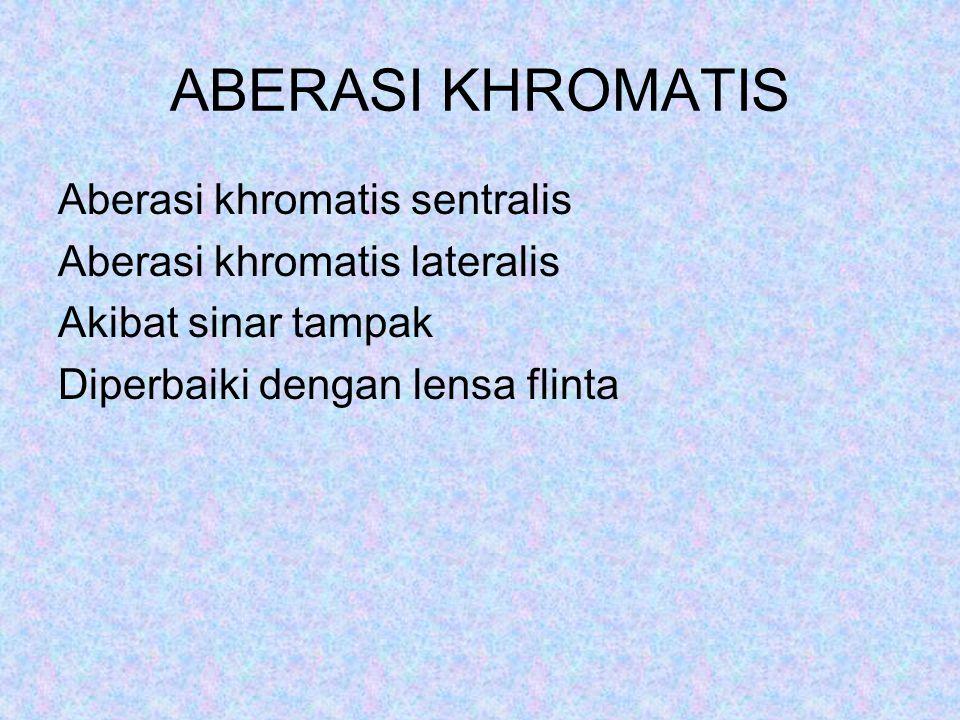 ABERASI KHROMATIS Aberasi khromatis sentralis Aberasi khromatis lateralis Akibat sinar tampak Diperbaiki dengan lensa flinta