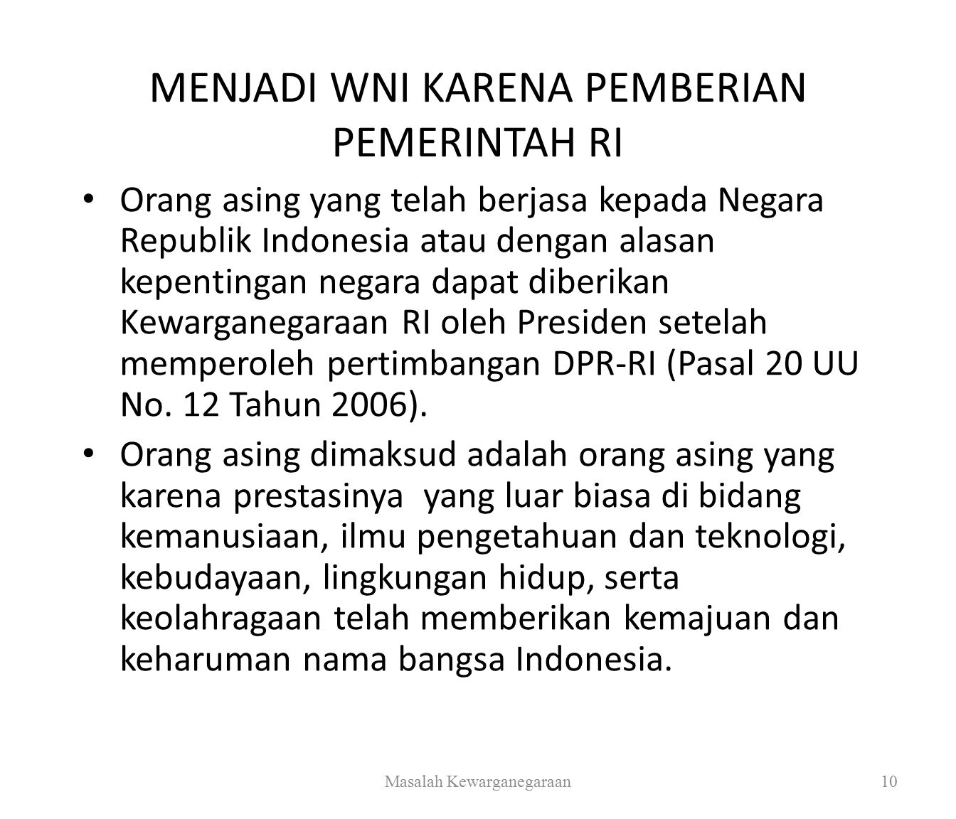 MENJADI WNI KARENA PEMBERIAN PEMERINTAH RI Orang asing yang telah berjasa kepada Negara Republik Indonesia atau dengan alasan kepentingan negara dapat diberikan Kewarganegaraan RI oleh Presiden setelah memperoleh pertimbangan DPR-RI (Pasal 20 UU No.