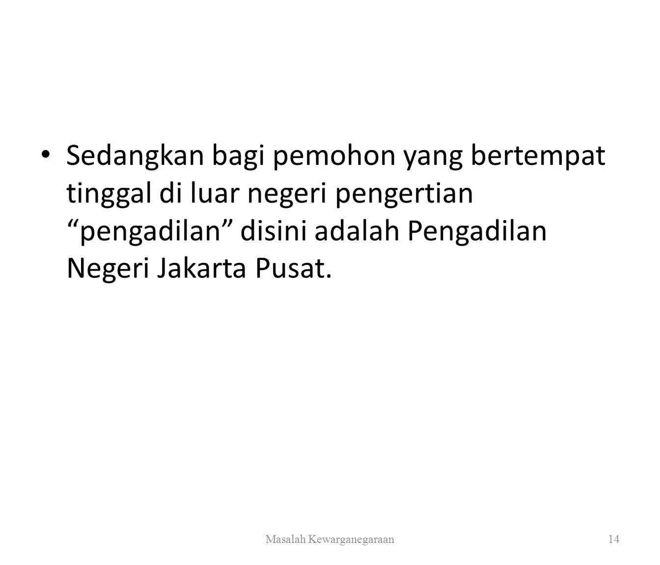 Sedangkan bagi pemohon yang bertempat tinggal di luar negeri pengertian pengadilan disini adalah Pengadilan Negeri Jakarta Pusat.