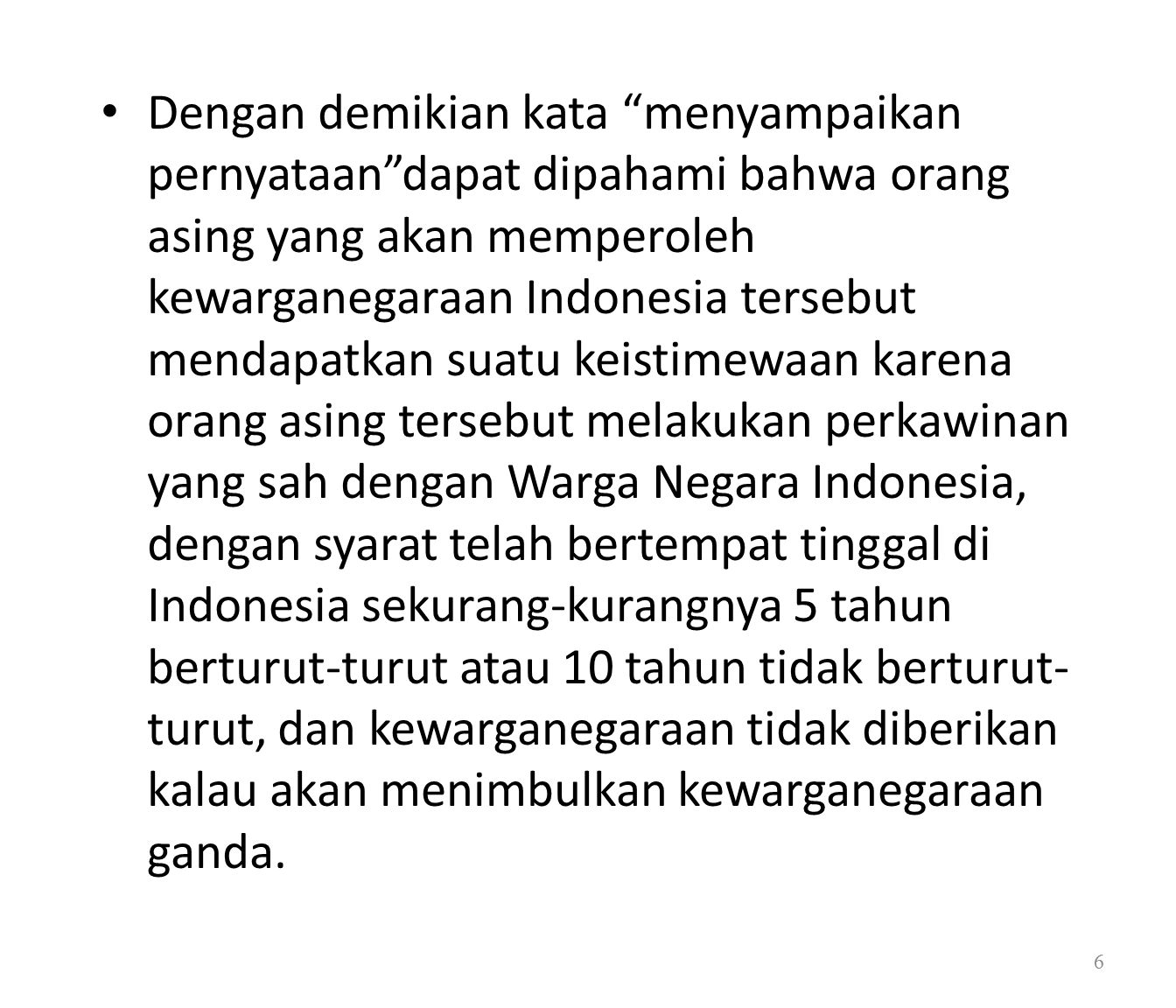 Dengan demikian kata menyampaikan pernyataan dapat dipahami bahwa orang asing yang akan memperoleh kewarganegaraan Indonesia tersebut mendapatkan suatu keistimewaan karena orang asing tersebut melakukan perkawinan yang sah dengan Warga Negara Indonesia, dengan syarat telah bertempat tinggal di Indonesia sekurang-kurangnya 5 tahun berturut-turut atau 10 tahun tidak berturut- turut, dan kewarganegaraan tidak diberikan kalau akan menimbulkan kewarganegaraan ganda.