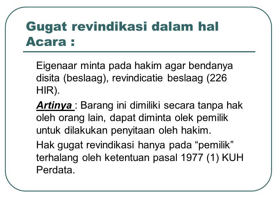 Gugat revindikasi dalam hal Acara : Eigenaar minta pada hakim agar bendanya disita (beslaag), revindicatie beslaag (226 HIR).