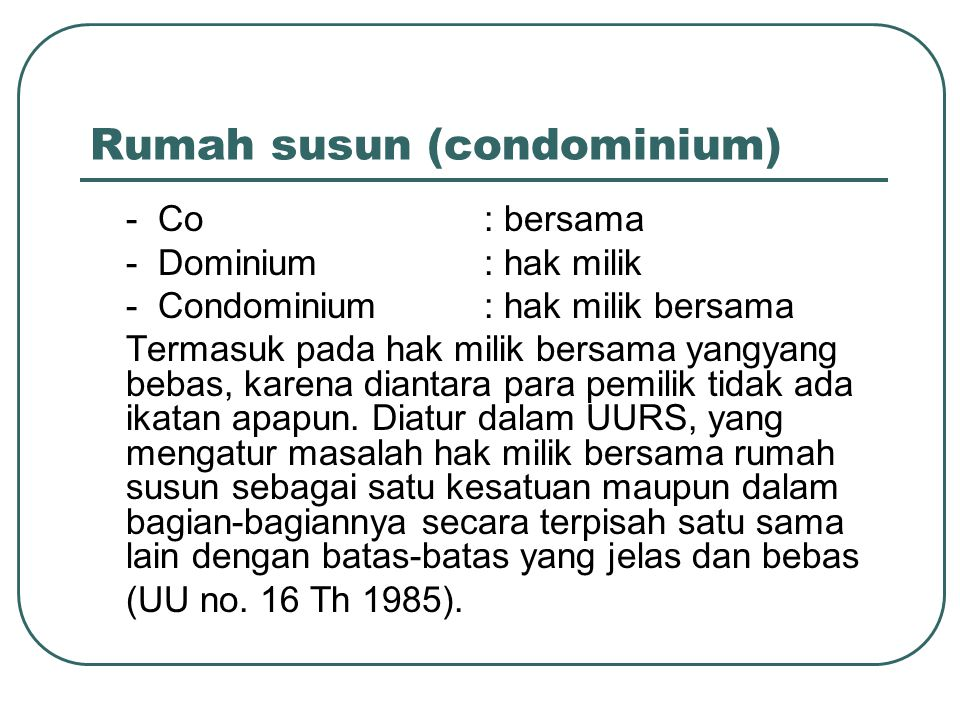 Rumah susun (condominium) - Co : bersama - Dominium : hak milik - Condominium : hak milik bersama Termasuk pada hak milik bersama yangyang bebas, karena diantara para pemilik tidak ada ikatan apapun.