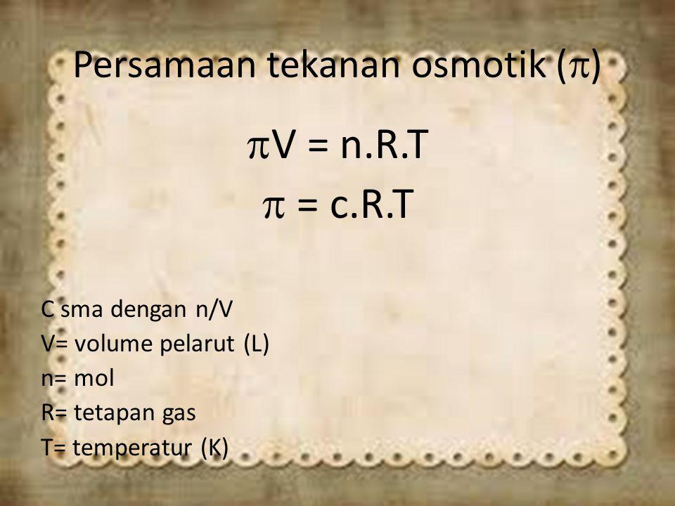Persamaan tekanan osmotik (  )  V = n.R.T  = c.R.T C sma dengan n/V V= volume pelarut (L) n= mol R= tetapan gas T= temperatur (K)