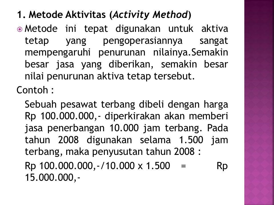 1. Metode Aktivitas (Activity Method)  Metode ini tepat digunakan untuk aktiva tetap yang pengoperasiannya sangat mempengaruhi penurunan nilainya.Sem