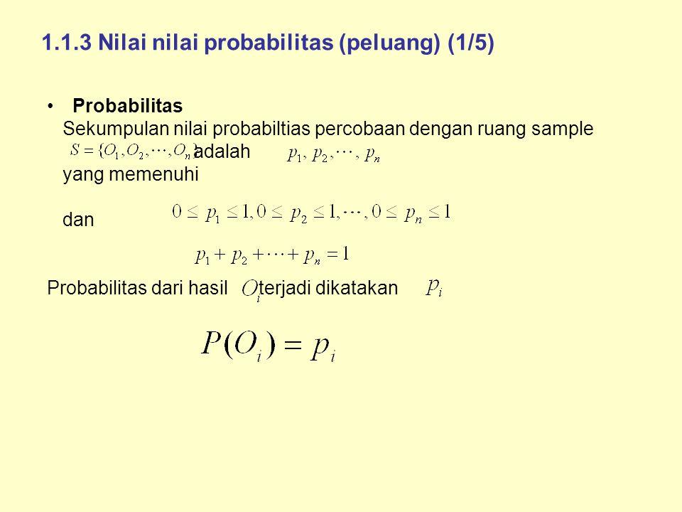 1.1.3 Nilai nilai probabilitas (peluang) (1/5) Probabilitas Sekumpulan nilai probabiltias percobaan dengan ruang sample adalah yang memenuhi dan Probabilitas dari hasil terjadi dikatakan