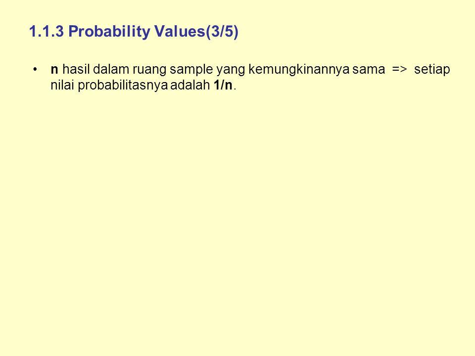 1.1.3 Probability Values(3/5) n hasil dalam ruang sample yang kemungkinannya sama => setiap nilai probabilitasnya adalah 1/n.