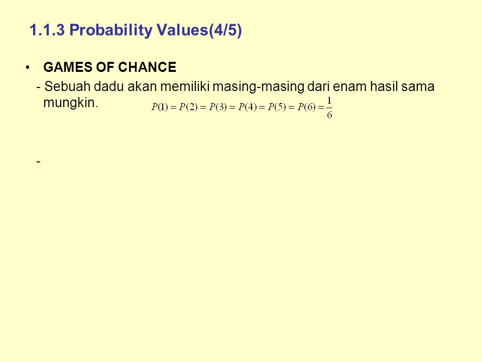 1.1.3 Probability Values(4/5) GAMES OF CHANCE - Sebuah dadu akan memiliki masing-masing dari enam hasil sama mungkin. -